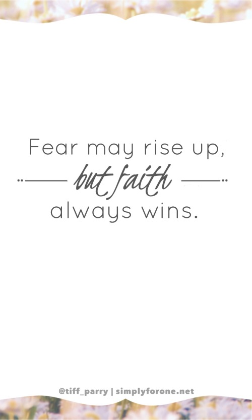 God's example to us isn't to hide in shadows acquiesced to fear. His word point to the promise that while fear may rise up, faith always wins.