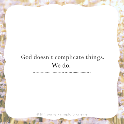 God doesn't complicate things. We do. {When Faith Feels Complicated | www.simplyforone.net}
